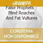 False Prophets - Blind Roaches And Fat Vultures cd musicale di Prophets False