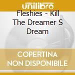 KILL THE DREAMER S DREAM                  cd musicale di FLESHIES