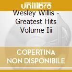 Willis, Wesley - Greatest Hits Volume Iii cd musicale di Wesley Willis