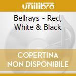 RED, WHITE & BLACK                        cd musicale di BELLRAYS