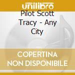ANY CITY                                  cd musicale di PILOT SCOTT TRACY