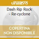 RE-CYCLONE                                cd musicale di DASH RIP ROCK