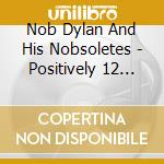 Nob Dylan And His Nobsoletes - Positively 12 Stiff Dylans! cd musicale di NOB DYLAN AND HIS NO