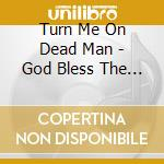 Turn Me On Dead Man - God Bless The Electric Freak cd musicale di TURN ME ON DEAD MAN