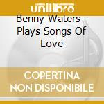 Benny Waters - Plays Songs Of Love cd musicale di Benny Waters
