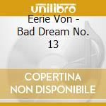 Eerie Von - Bad Dream No. 13 cd musicale di Von Eerie