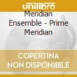 Meridian Ensemble - Prime Meridian cd musicale di Meridian arts ensemble