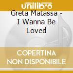 Greta Matassa - I Wanna Be Loved cd musicale di MATASSA GRETA