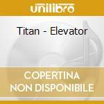 Titan - Elevator cd musicale di TITAN
