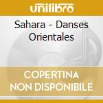 Sahara - Danses Orientales cd musicale di Artisti Vari