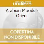 Arabian Moods - Orient cd musicale di Artisti Vari