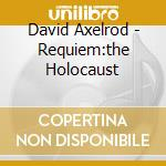 David Axelrod - Requiem:the Holocaust cd musicale di AXELROD DAVID