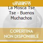 La Mosca Tse Tse - Buenos Muchachos cd musicale di LA MOSCA