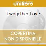 TWOGETHER LOVE cd musicale di ARTISTI VARI