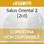 SALON ORIENTAL 2 (2CD) cd musicale di ARTISTI VARI