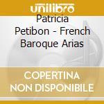 Patricia Petibon - French Baroque Arias cd musicale di Patricia Petibon