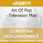 Various - Art Of Pop - Television Man cd musicale di ARTISTI VARI