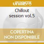 Chillout session vol.5 cd musicale di Artisti Vari