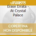 Erase Errata - At Crystal Palace cd musicale di ERASE ERRATA