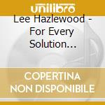Lee Hazlewood - For Every Solution There's A Problem cd musicale di HAZLEWOOD LEE