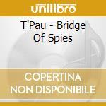 T'Pau - Bridge Of Spies cd musicale di T'pau