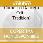 COME TO DANCE(A CELTIC TRADITION) cd musicale di WHELAN JOHN