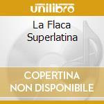 LA FLACA SUPERLATINA cd musicale di ARTISTI VARI