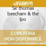 Sir thomas beecham & the lpo cd musicale di Artisti Vari