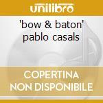 'bow & baton' pablo casals cd musicale di Artisti Vari