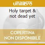 Holy target & not dead yet cd musicale