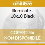 Illuminate - 10x10 Black cd musicale di ILLUMINATE