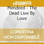 CD - MENDEED - THE DEAD LIVE BY LOVE cd musicale di MENDEED