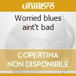 Worried blues aint't bad cd musicale di Johnny Shines