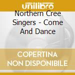 Northern Cree Singers - Come And Dance cd musicale di Northern cree singer