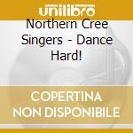 Northern Cree Singers - Dance Hard! cd musicale di Northern cree singer