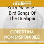Mahone, Keith - Bird Songs Of The Hualapai cd musicale di Keith Mahone