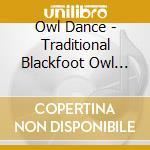 Owl Dance - Traditional Blackfoot Owl Dance Songs cd musicale di Dance Owl