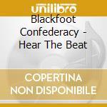 Blackfoot Confederac - Hear The Beat cd musicale di Confederacy Blackfoot