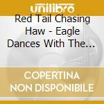 Red Tail Chasing Haw - Eagle Dances With The Wind cd musicale di Red tail chasing haw
