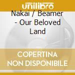Nakai / Beamer - Our Beloved Land cd musicale di Nakai / beamer