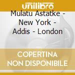 Mulatu Astatke - New York - Addis - London cd musicale di MULATU ASTATKE
