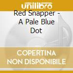 Red Snapper - A Pale Blue Dot cd musicale di Snapper Red