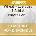 Wheat - Everyday I Said A Prayer For Kathy... cd musicale di WHEAT