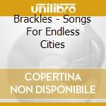 Brackles - Songs For Endless Cities cd musicale di BRACKLES