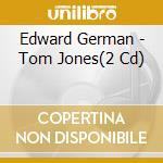 TOM JONES                                 cd musicale di Edward German