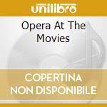 Opera At The Movies cd musicale di ARTISTI VARI