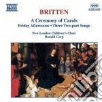 Britten Benjamin - A Ceremony Of Carols, Friday Afternoons, Three Two-part Songs cd musicale di Benjamin Britten