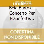Bartok Bela - Concerto Per Pianoforte N.1, N.2, N.3 cd musicale di Andras Ligeti
