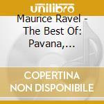 Maurice Ravel - The Best Of: Pavana, Alborada Del Gracioso, Jeaux D'eau, Tzigane, Bolero, ... cd musicale di ARTISTI VARI