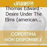 Desire under the elms (american folk ope cd musicale di Edward Thomas